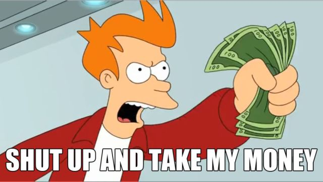 "Fry from Futurama telling someone to ""shut up and take my money"""
